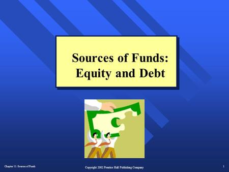 Chapter 11: Sources of Funds1 Copyright 2002 Prentice Hall Publishing Company Sources of Funds: Equity and Debt.