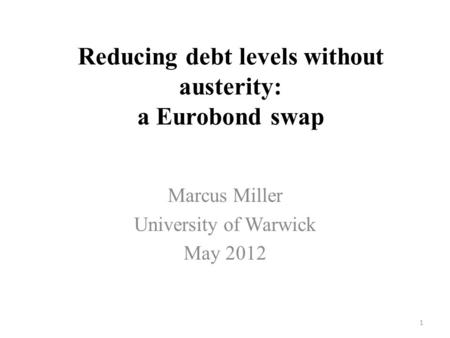 Reducing debt levels without austerity: a Eurobond swap Marcus Miller University of Warwick May 2012 1.
