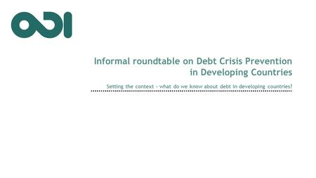 Setting the context – what do we know about debt in developing countries? Informal roundtable on Debt Crisis Prevention in Developing Countries.