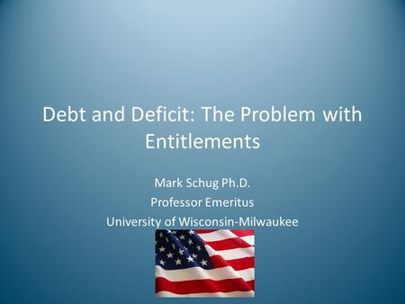 Debt and Deficit: The Problem with Entitlements Mark Schug Ph.D. Professor Emeritus University of Wisconsin-Milwaukee.
