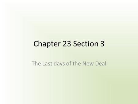 Chapter 23 Section 3 The Last days of the New Deal.