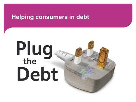 Helping consumers in debt. Worried about energy debts? Recent energy price rises, along with other rising costs and falling incomes, have left many people.