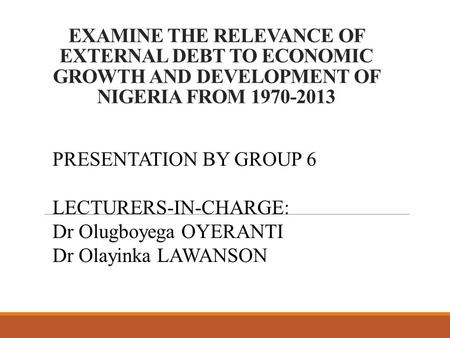 EXAMINE THE RELEVANCE OF EXTERNAL DEBT TO ECONOMIC GROWTH AND DEVELOPMENT OF NIGERIA FROM 1970-2013 PRESENTATION BY GROUP 6 LECTURERS-IN-CHARGE: Dr Olugboyega.