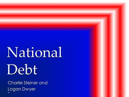 National Debt Charlie Steiner and Logan Dwyer. Introduction The national debt is the money that the government borrows or spends what we don't have to.