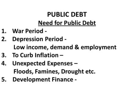 PUBLIC DEBT Need for Public Debt 1.War Period - 2.Depression Period - Low income, demand & employment 3.To Curb Inflation – 4.Unexpected Expenses – Floods,
