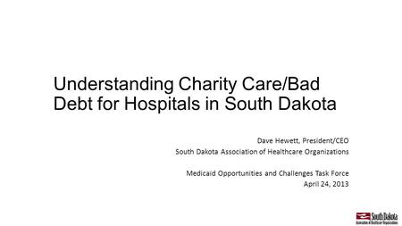 Understanding Charity Care/Bad Debt for Hospitals in South Dakota Dave Hewett, President/CEO South Dakota Association of Healthcare Organizations Medicaid.