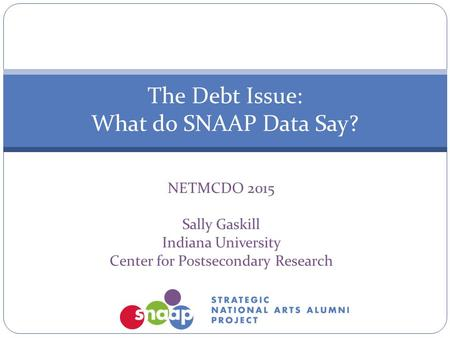 NETMCDO 2015 Sally Gaskill Indiana University Center for Postsecondary Research The Debt Issue: What do SNAAP Data Say?