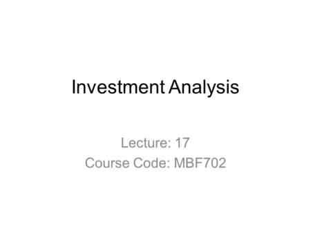Investment Analysis Lecture: 17 Course Code: MBF702.