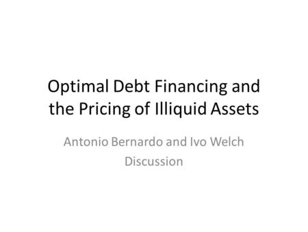 Optimal Debt Financing and the Pricing of Illiquid Assets Antonio Bernardo and Ivo Welch Discussion.