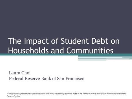 The Impact of Student Debt on Households and Communities Laura Choi Federal Reserve Bank of San Francisco *The opinions expressed are those of the author.