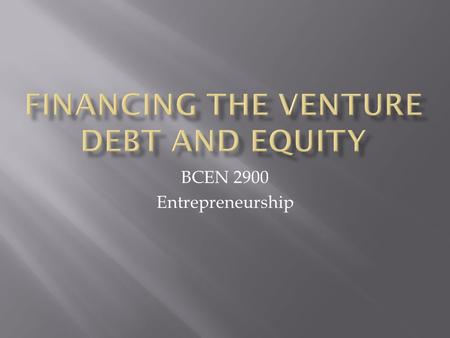 BCEN 2900 Entrepreneurship.  Where are you going to get it?  Choose the right source and know the pros and cons  Know the right people to get money.