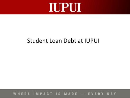 "Student Loan Debt at IUPUI. Student Loan Program Overview Federal Stafford Loans (Direct Loans) –Direct ""subsidized"" loans (3.4% - 6.8%) –Direct ""unsubsidized"""