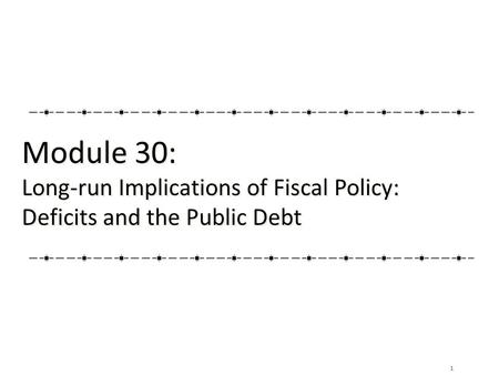 1 Module 30: Long-run Implications of Fiscal Policy: Deficits and the Public Debt Module 30: Long-run Implications of Fiscal Policy: Deficits and the Public.