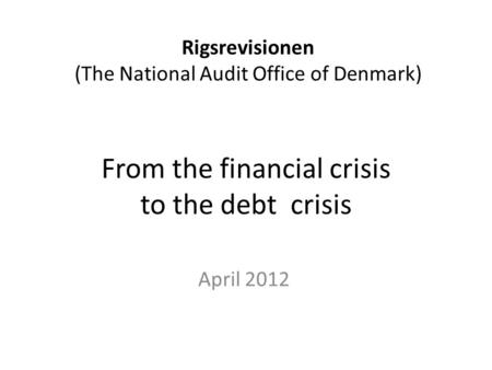 From the financial crisis to the debt crisis April 2012 Rigsrevisionen (The National Audit Office of Denmark)