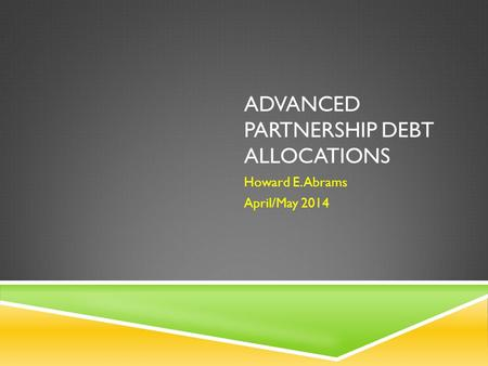 ADVANCED PARTNERSHIP DEBT ALLOCATIONS Howard E. Abrams April/May 2014.
