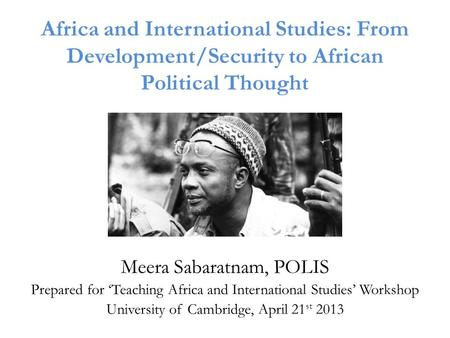 Africa and International Studies: From Development/Security to African Political Thought Meera Sabaratnam, POLIS Prepared for 'Teaching Africa and International.