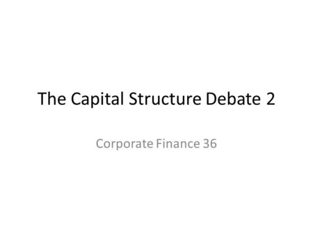 The Capital Structure Debate 2 Corporate Finance 36.