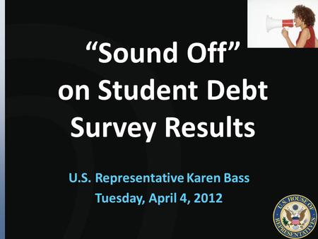 """Sound Off"" on Student Debt Survey Results U.S. Representative Karen Bass Tuesday, April 4, 2012."