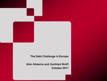 The Debt Challenge in Europe Alan Ahearne and Guntram Wolff October 2011.