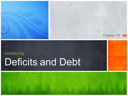 Chapter 15 introducing Deficits and Debt. Chapter Goals  Define the terms deficit, surplus, and debt and distinguish between a cyclical deficit and a.