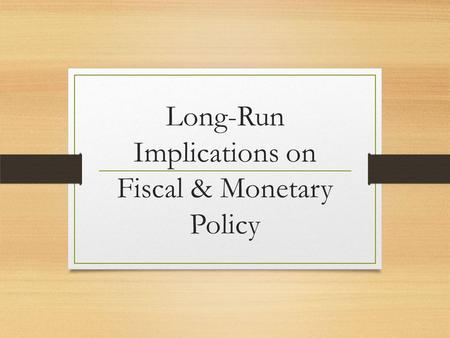 Long-Run Implications on Fiscal & Monetary Policy.