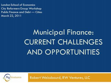 Municipal Finance: CURRENT CHALLENGES AND OPPORTUNITIES Robert Weissbourd, RW Ventures, LLC London School of Economics City Reformers Group Workshop Public.