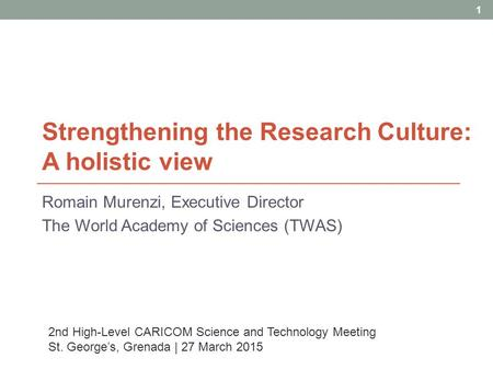 Strengthening the Research Culture: A holistic view Romain Murenzi, Executive Director The World Academy of Sciences (TWAS) 1 2nd High-Level CARICOM Science.