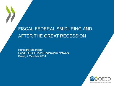 FISCAL FEDERALISM DURING AND AFTER THE GREAT RECESSION Hansjörg Blöchliger Head, OECD Fiscal Federalism Network Prato, 2 October 2014.