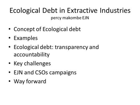 Ecological Debt in Extractive Industries percy makombe EJN Concept of Ecological debt Examples Ecological debt: transparency and accountability Key challenges.