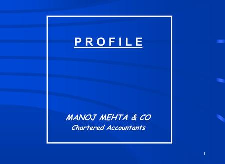 1 P R O F I L E MANOJ MEHTA & CO Chartered Accountants.