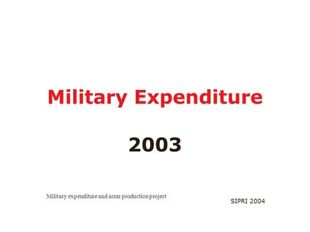 SIPRI 2004 Military Expenditure 2003 Military expenditure and arms production project.