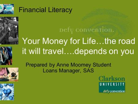 Your Money for Life…the road it will travel….depends on you Prepared by Anne Moomey Student Loans Manager, SAS Financial Literacy.