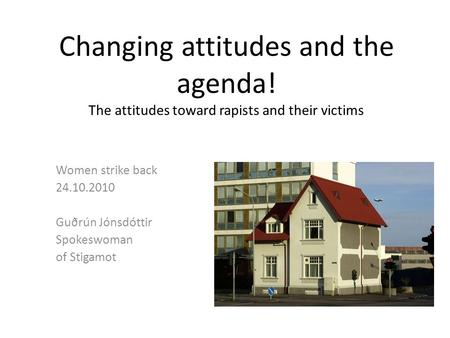 Changing attitudes and the agenda! The attitudes toward rapists and their victims Women strike back 24.10.2010 Guðrún Jónsdóttir Spokeswoman of Stigamot.