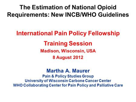 The Estimation of National Opioid Requirements: New INCB/WHO Guidelines International Pain Policy Fellowship Training Session Madison, Wisconsin, USA 8.