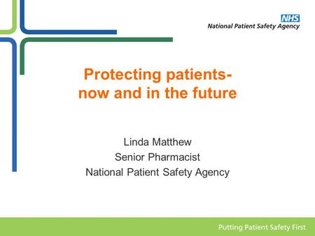 Protecting patients- now and in the future Linda Matthew Senior Pharmacist National Patient Safety Agency.