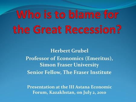 Herbert Grubel Professor of Economics (Emeritus), Simon Fraser University Senior Fellow, The Fraser Institute Presentation at the III Astana Economic Forum,