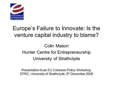 Europe's Failure to Innovate: Is the venture capital industry to blame? Colin Mason Hunter Centre for Entrepreneurship University of Strathclyde Presentation.