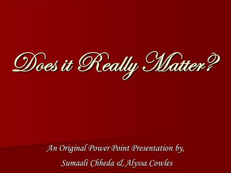 Does it Really Matter? An Original Power Point Presentation by, Sumaali Chheda & Alyssa Cowles Sumaali Chheda & Alyssa Cowles.