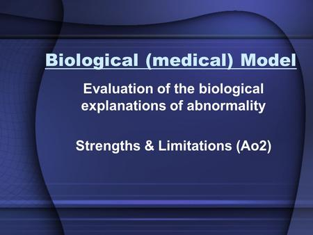 Biological (medical) Model Evaluation of the biological explanations of abnormality Strengths & Limitations (Ao2)