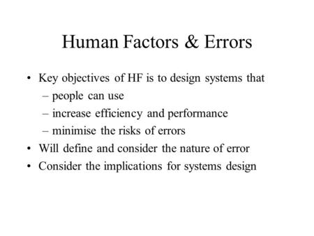 Human Factors & Errors Key objectives of HF is to design systems that –people can use –increase efficiency and performance –minimise the risks of errors.