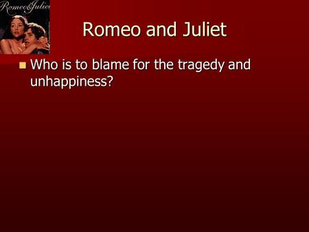 Romeo and Juliet Who is to blame for the tragedy and unhappiness?