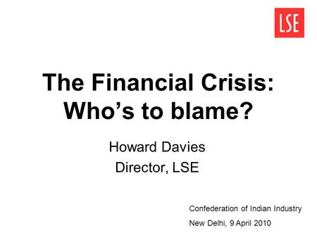 The Financial Crisis: Who's to blame? Howard Davies Director, LSE Confederation of Indian Industry New Delhi, 9 April 2010.