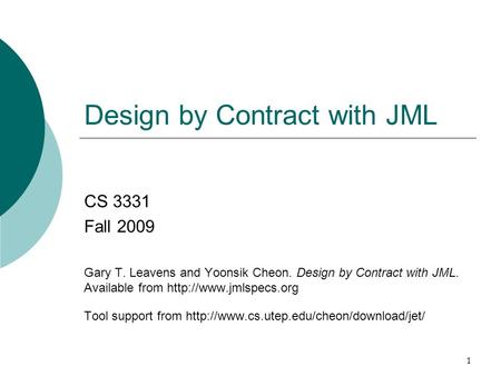 1 Design by Contract with JML CS 3331 Fall 2009 Gary T. Leavens and Yoonsik Cheon. Design by Contract with JML. Available from