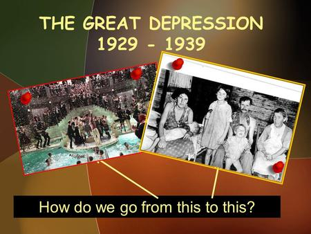 THE GREAT DEPRESSION 1929 - 1939 An Introduction How do we go from this to this?