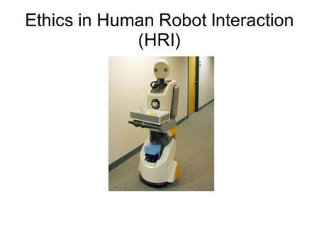 Ethics in Human Robot Interaction (HRI). Evolution of robots (then) What can robots do? How do they fit into our lives? What are the possibilities? Dangers?