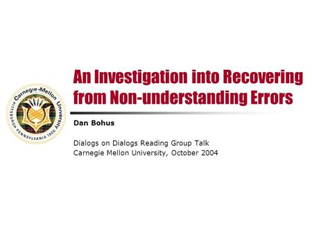 An Investigation into Recovering from Non-understanding Errors Dan Bohus Dialogs on Dialogs Reading Group Talk Carnegie Mellon University, October 2004.