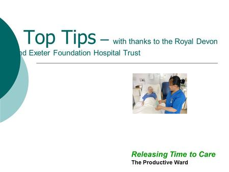 Top Tips – with thanks to the Royal Devon and Exeter Foundation Hospital Trust Releasing Time to Care The Productive Ward.