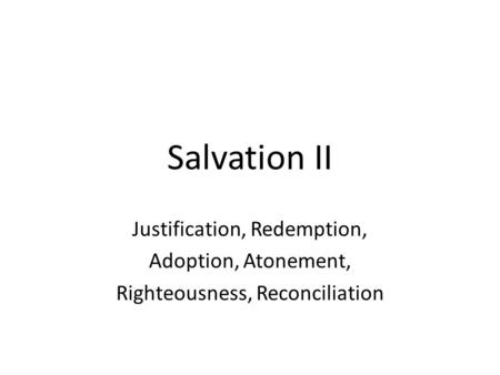 Salvation II Justification, Redemption, Adoption, Atonement, Righteousness, Reconciliation.