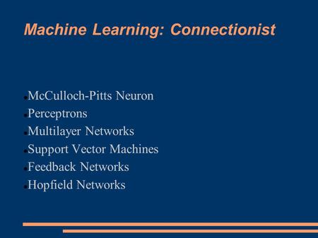 Machine Learning: Connectionist McCulloch-Pitts Neuron Perceptrons Multilayer Networks Support Vector Machines Feedback Networks Hopfield Networks.