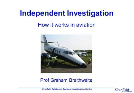 Cranfield Safety and Accident Investigation Centre Independent Investigation How it works in aviation Prof Graham Braithwaite.